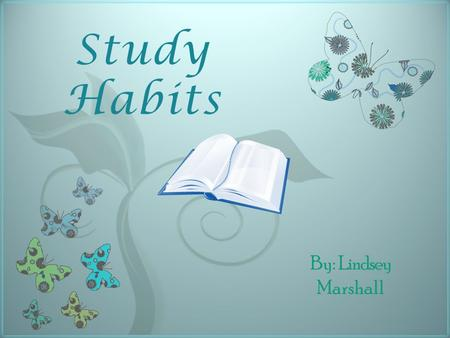 7 Study Habits By: Lindsey Marshall The Wrong Way to Study.