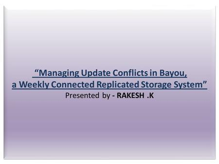 """Managing Update Conflicts in Bayou, a Weekly Connected Replicated Storage System"" Presented by - RAKESH.K."