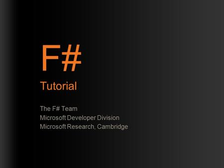 F# Tutorial The F# Team Microsoft Developer Division Microsoft Research, Cambridge.