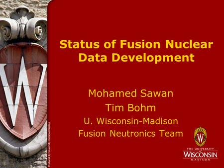 Status of Fusion Nuclear Data Development Mohamed Sawan Tim Bohm U. Wisconsin-Madison Fusion Neutronics Team.