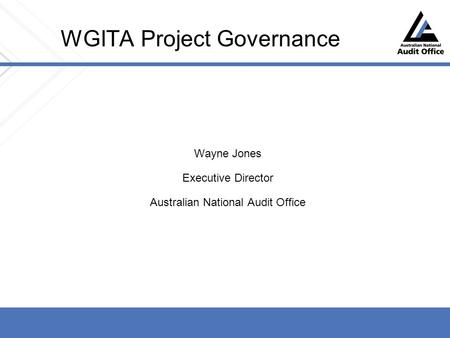 WGITA Project Governance Wayne Jones Executive Director Australian National Audit Office.