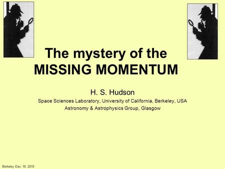 The mystery of the MISSING MOMENTUM H. S. Hudson Space Sciences Laboratory, University of California, Berkeley, USA Astronomy & Astrophysics Group, Glasgow.