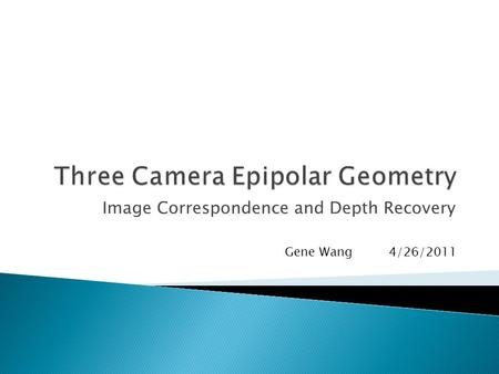 Image Correspondence and Depth Recovery Gene Wang 4/26/2011.