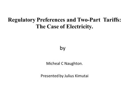 Regulatory Preferences and Two-Part Tariffs: The Case of Electricity. by Micheal C Naughton. Presented by Julius Kimutai.