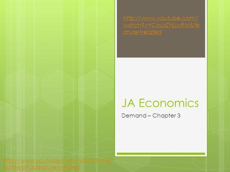 JA Economics Demand – Chapter 3  watch?v=CouzZNjuyRM&fe ature=related  AU856roF0&feature=related.