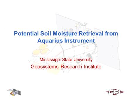 Potential Soil Moisture Retrieval from Aquarius Instrument Mississippi State University Geosystems Research Institute.