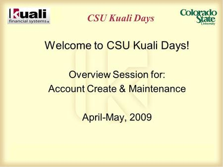 CSU Kuali Days Welcome to CSU Kuali Days! Overview Session for: Account Create & Maintenance April-May, 2009.