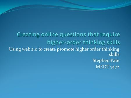 Using web 2.0 to create promote higher order thinking skills Stephen Pate MEDT 7472.