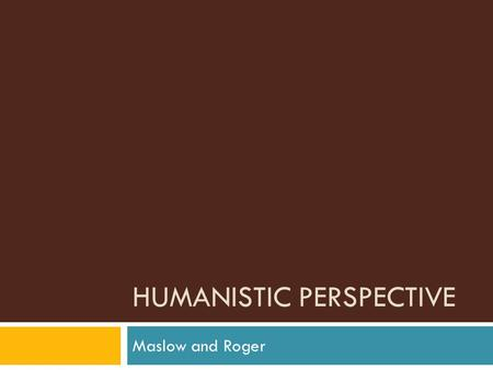 HUMANISTIC PERSPECTIVE Maslow and Roger. Take out your books!  Open to page 415  Answer questions 14-19.