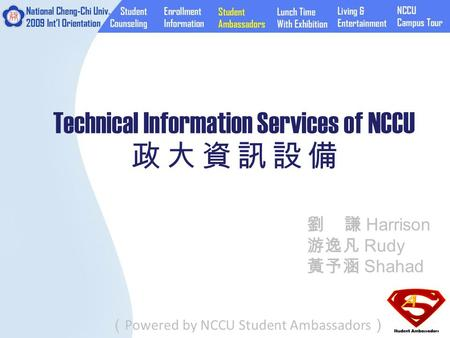 Technical Information Services of NCCU 政 大 資 訊 設 備 ( Powered by NCCU Student Ambassadors ) 劉 謙 Harrison 游逸凡 Rudy 黃予涵 Shahad.