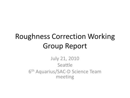 Roughness Correction Working Group Report July 21, 2010 Seattle 6 th Aquarius/SAC-D Science Team meeting.