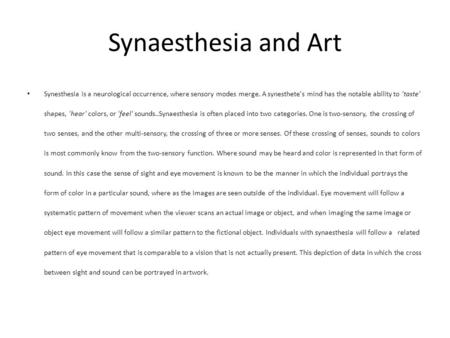 Synaesthesia and Art Synesthesia is a neurological occurrence, where sensory modes merge. A synesthete's mind has the notable ability to 'taste' shapes,