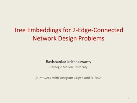 1 Tree Embeddings for 2-Edge-Connected Network Design Problems Ravishankar Krishnaswamy Carnegie Mellon University joint work with Anupam Gupta and R.