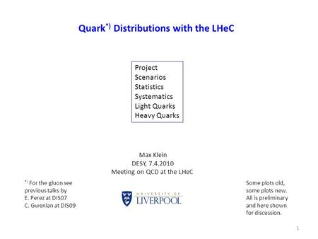 Quark *) Distributions with the LHeC 1 Max Klein DESY, 7.4.2010 Meeting on QCD at the LHeC Project Scenarios Statistics Systematics Light Quarks Heavy.