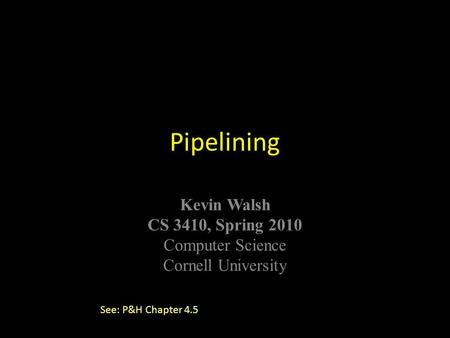 © Kavita Bala, Computer Science, Cornell University Kevin Walsh CS 3410, Spring 2010 Computer Science Cornell University Pipelining See: P&H Chapter 4.5.