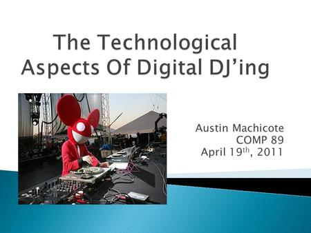 Austin Machicote COMP 89 April 19 th, 2011.  Disc jockey, or DJ- selects and plays recorded music for an audience  Disc- refers to disc records, Jockey-