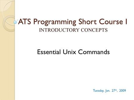 ATS Programming Short Course I INTRODUCTORY CONCEPTS Tuesday, Jan. 27 th, 2009 Essential Unix Commands.