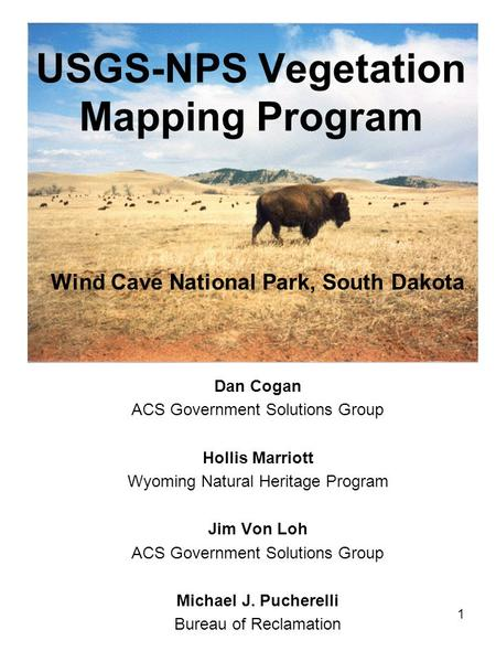 USGS-NPS Vegetation Mapping Program Wind Cave National Park, South Dakota Dan Cogan ACS Government Solutions Group Hollis Marriott Wyoming Natural Heritage.