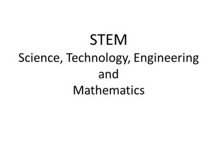 STEM Science, Technology, Engineering and Mathematics.