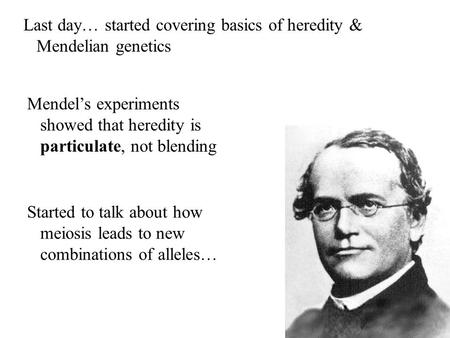 Last day… started covering basics of heredity & Mendelian genetics Mendel's experiments showed that heredity is particulate, not blending Started to talk.