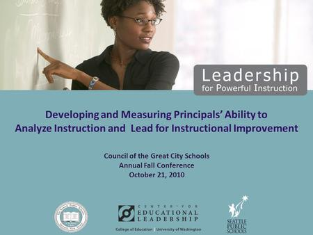 Council of the Great City Schools Annual Fall Conference October 21, 2010 Developing and Measuring Principals' Ability to Analyze Instruction and Lead.
