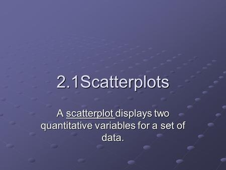 2.1Scatterplots A scatterplot displays two quantitative variables for a set of data.