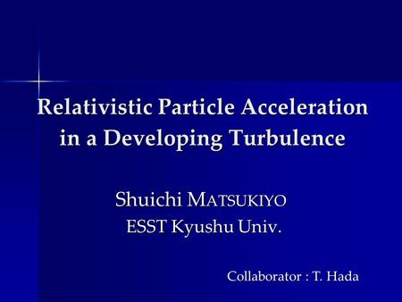 Relativistic Particle Acceleration in a Developing Turbulence Relativistic Particle Acceleration in a Developing Turbulence Shuichi M ATSUKIYO ESST Kyushu.