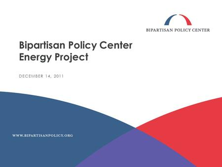 Bipartisan Policy Center Energy Project DECEMBER 14, 2011.