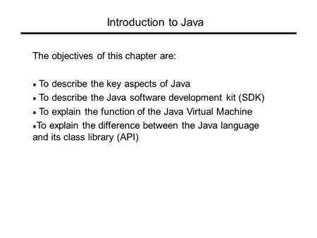 Introduction to Java The objectives of this chapter are: To describe the key aspects of Java To describe the Java software development kit (SDK) To explain.