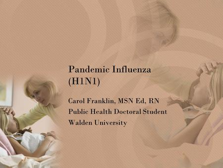 Pandemic Influenza (H1N1) Carol Franklin, MSN Ed, RN Public Health Doctoral Student Walden University.