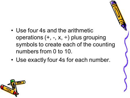 Use four 4s and the arithmetic operations (+, -, x, ÷) plus grouping symbols to create each of the counting numbers from 0 to 10. Use exactly four 4s for.