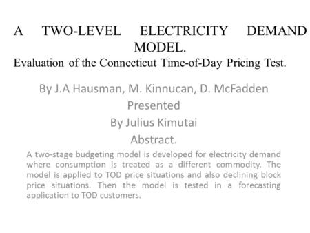 A TWO-LEVEL ELECTRICITY DEMAND MODEL. Evaluation of the Connecticut Time-of-Day Pricing Test. By J.A Hausman, M. Kinnucan, D. McFadden Presented By Julius.