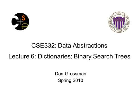 CSE332: Data Abstractions Lecture 6: Dictionaries; Binary Search Trees Dan Grossman Spring 2010.