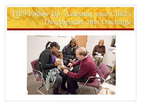 TIPS Follow-Up: Assessing your Child's Development after Discharge.