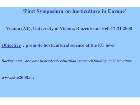 'First Symposium on horticulture in Europe' Vienna (AT), University of Vienna, Biozentrum Feb 17-21 2008 Objective : promote horticultural science at the.