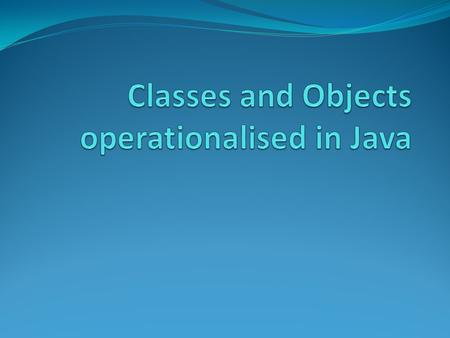 Classes and Objects: Recap A typical Java program creates many objects which interact with one another by sending messages. Through the objects interactions,