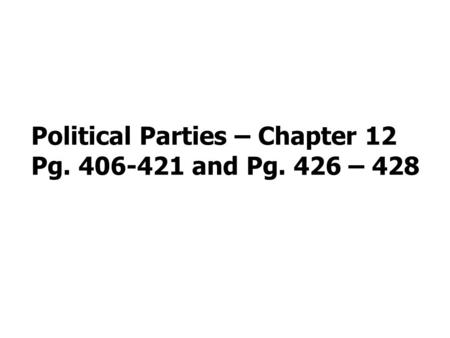 Political Parties – Chapter 12 Pg. 406-421 and Pg. 426 – 428.
