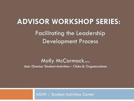 ADVISOR WORKSHOP SERIES: ASUN / Student Activities Center Molly McCormack, M.Ed. Asst. Director Student Activities – Clubs & Organizations Facilitating.