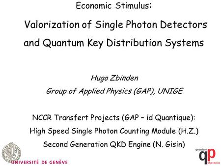 Economic Stimulus : Valorization of Single Photon Detectors and Quantum Key Distribution Systems Hugo Zbinden Group of Applied Physics (GAP), UNIGE NCCR.