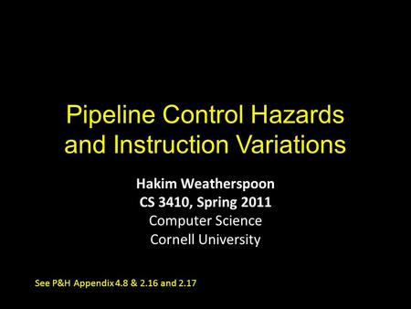 Pipeline Control Hazards and Instruction Variations Hakim Weatherspoon CS 3410, Spring 2011 Computer Science Cornell University See P&H Appendix 4.8 &