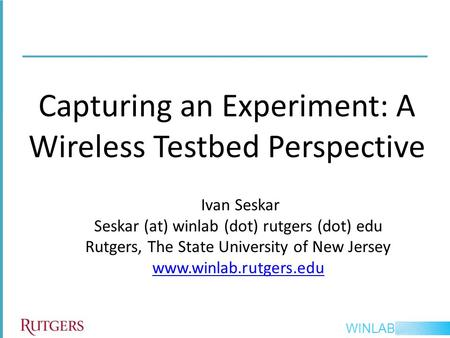 WINLAB Capturing an Experiment: A Wireless Testbed Perspective Ivan Seskar Seskar (at) winlab (dot) rutgers (dot) edu Rutgers, The State University of.