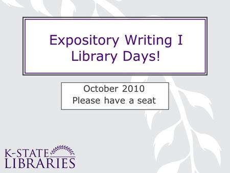 Expository Writing I Library Days! October 2010 Please have a seat.