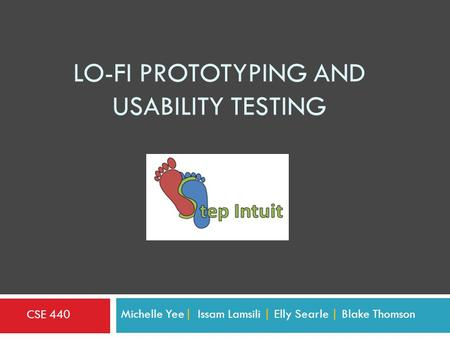 LO-FI PROTOTYPING AND USABILITY TESTING Michelle Yee| Issam Lamsili | Elly Searle | Blake Thomson CSE 440.