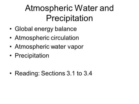 Atmospheric Water and Precipitation Global energy balance Atmospheric circulation Atmospheric water vapor Precipitation Reading: Sections 3.1 to 3.4.