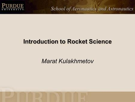 School of Aeronautics and Astronautics Introduction to Rocket Science Marat Kulakhmetov.