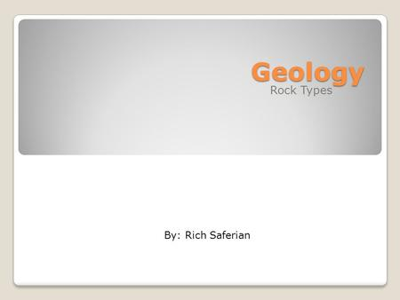 Geology Rock Types By: Rich Saferian. Three types of Rock Igneous Rocks Sedimentary Rocks Metamorphic Rock.