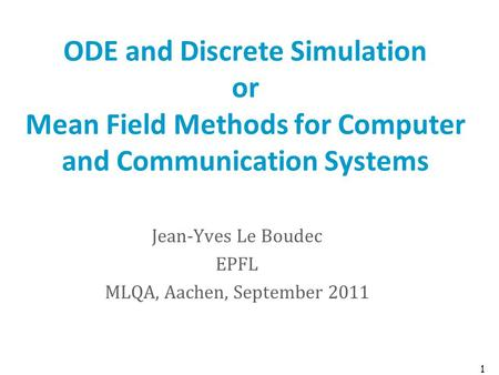 ODE and Discrete Simulation or Mean Field Methods for Computer and Communication Systems Jean-Yves Le Boudec EPFL MLQA, Aachen, September 2011 1.