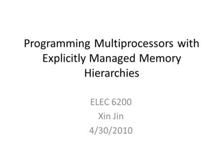 Programming Multiprocessors with Explicitly Managed Memory Hierarchies ELEC 6200 Xin Jin 4/30/2010.