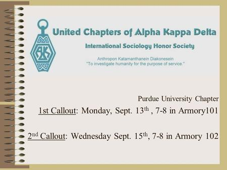 Purdue University Chapter 1st Callout: Monday, Sept. 13 th, 7-8 in Armory101 2 nd Callout: Wednesday Sept. 15 th, 7-8 in Armory 102.