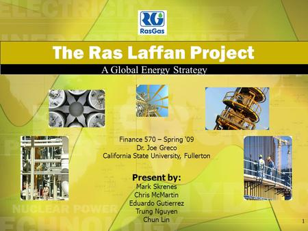 A Global Energy Strategy The Ras Laffan Project Finance 570 – Spring '09 Dr. Joe Greco California State University, Fullerton Present by: Mark Skrenes.